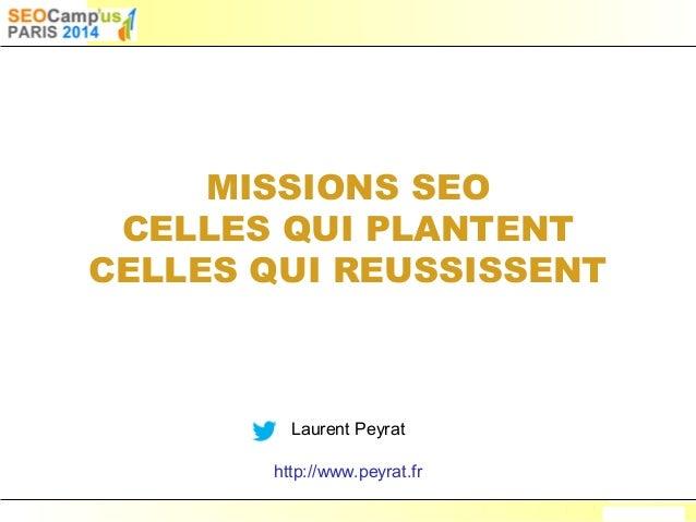 Laurent Peyrat – mars 2014 - http://www.peyrat.fr MISSIONS SEO CELLES QUI PLANTENT CELLES QUI REUSSISSENT Laurent Peyrat h...