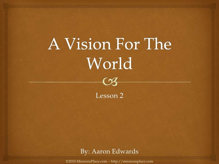 A Vision For The World<br />Lesson 2<br />By: Aaron Edwards<br />©2010 MissionsPlace.com – http://missionsplace.com<br />