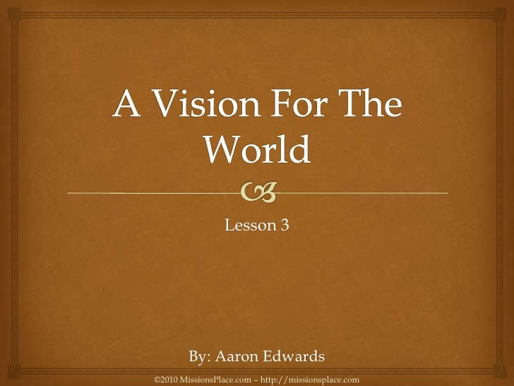 A Vision For The World<br />Lesson 3<br />By: Aaron Edwards<br />©2010 MissionsPlace.com – http://missionsplace.com<br />