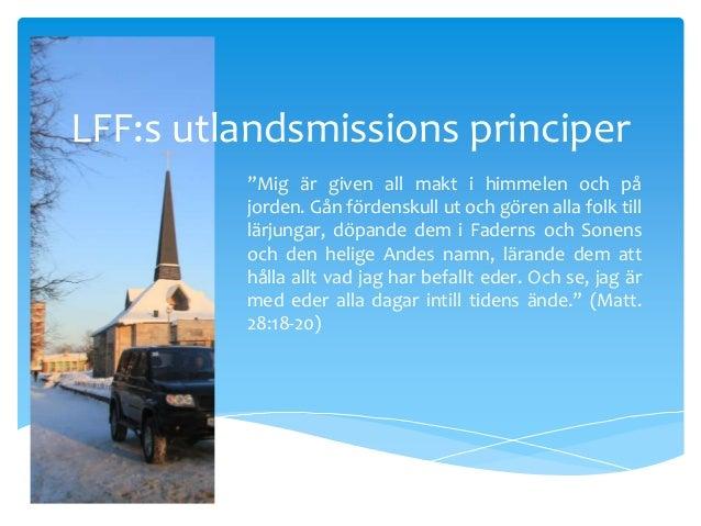 """LFF:s utlandsmissions principer """"Mig är given all makt i himmelen och på jorden. Gån fördenskull ut och gören alla folk ti..."""