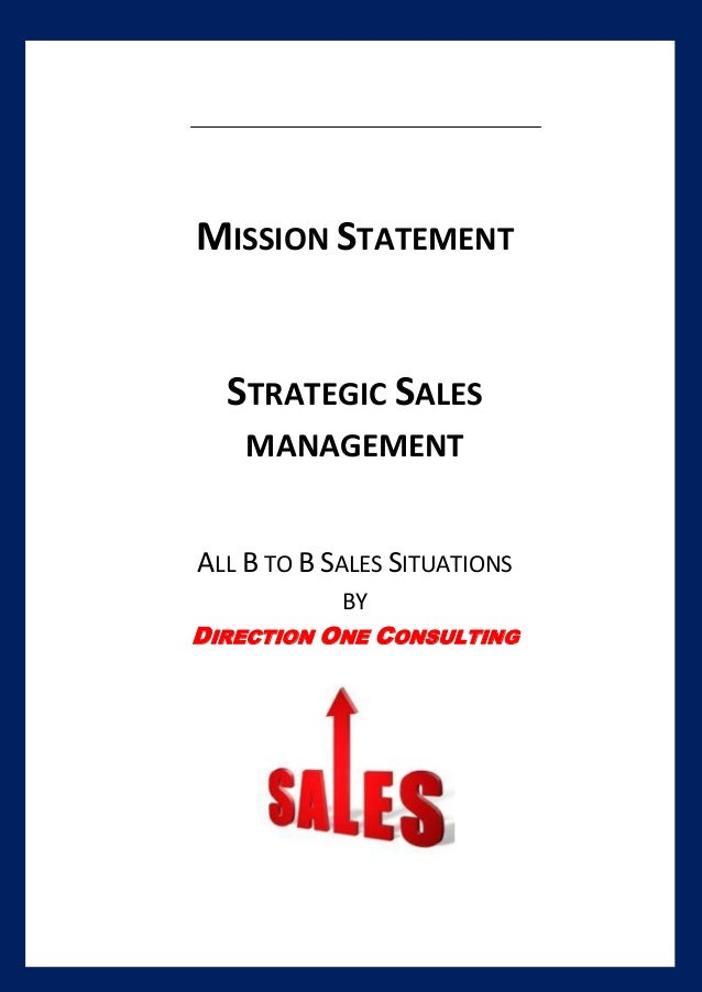 [Type text] MISSION STATEMENT STRATEGIC SALES MANAGEMENT ALL B TO B SALES SITUATIONS BY DIRECTION ONE CONSULTING