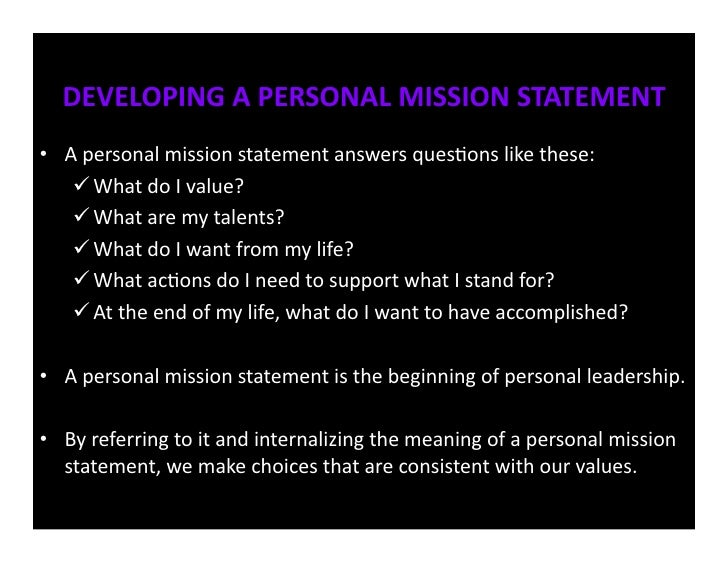 purpose of a personal mission statement How to write a personal mission statement there are many different ways to write a personal mission statement despite this there are also some commonalities and good guidelines you can follow when writing your own.