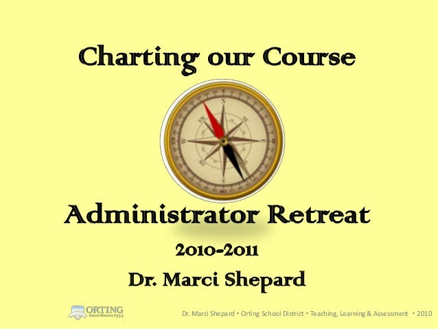 Charting our CourseAdministrator Retreat         2010-2011    Dr. Marci Shepard         Dr. Marci Shepard  Orting School ...