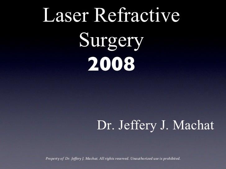 Laser Refractive    Surgery      2008                                                 Dr. Jeffery J. MachatProperty of...