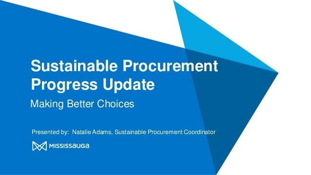 Sustainable Procurement Progress Update Making Better Choices Presented by: Natalie Adams, Sustainable Procurement Coordin...
