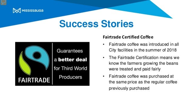 Success Stories Fairtrade Certified Coffee • Fairtrade coffee was introduced in all City facilities in the summer of 2018 ...
