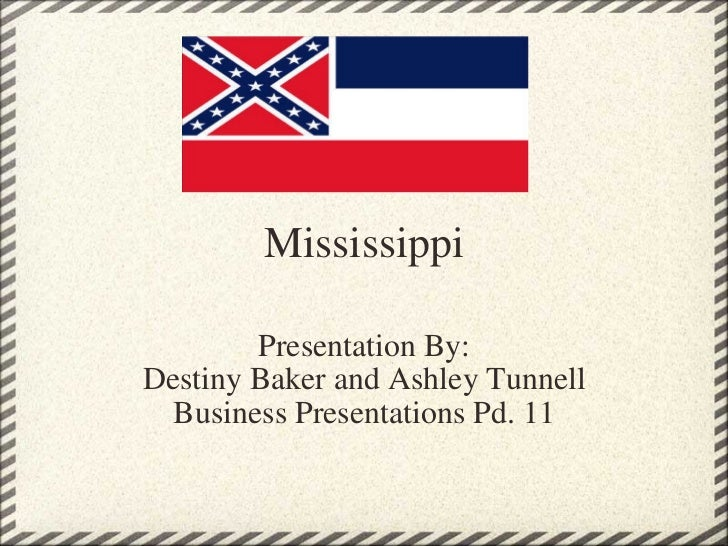 Mississippi Presentation By: Destiny Baker and Ashley Tunnell Business Presentations Pd. 11
