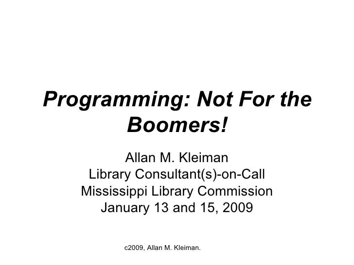 Programming: Not For the Boomers! Allan M. Kleiman Library Consultant(s)-on-Call Mississippi Library Commission January 13...