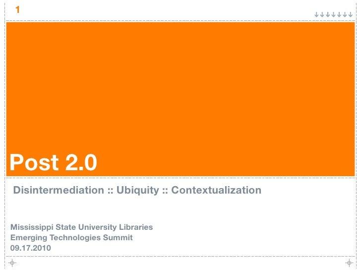 1     Post 2.0 Disintermediation :: Ubiquity :: Contextualization   Mississippi State University Libraries Emerging Techno...