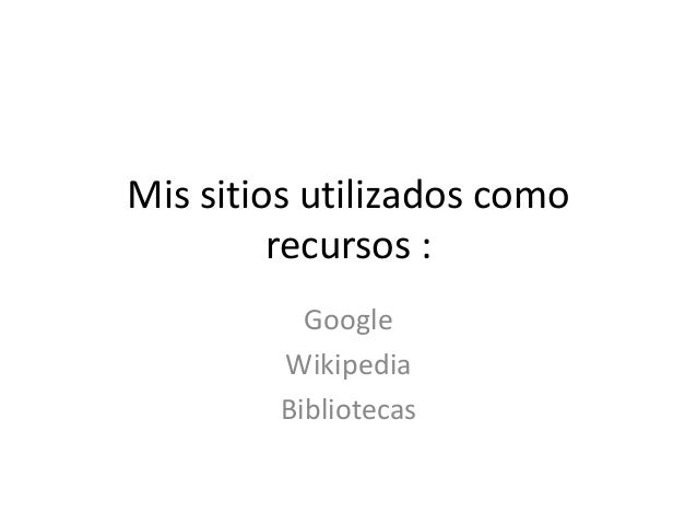 Mis sitios utilizados como  recursos :  Google  Wikipedia  Bibliotecas
