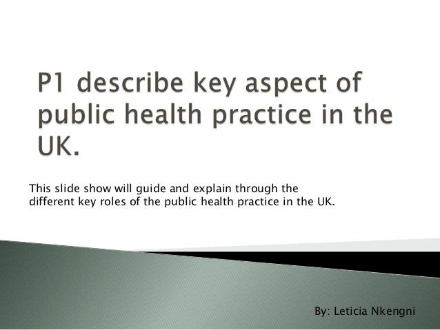This slide show will guide and explain through the different key roles of the public health practice in the UK.  By: Letic...