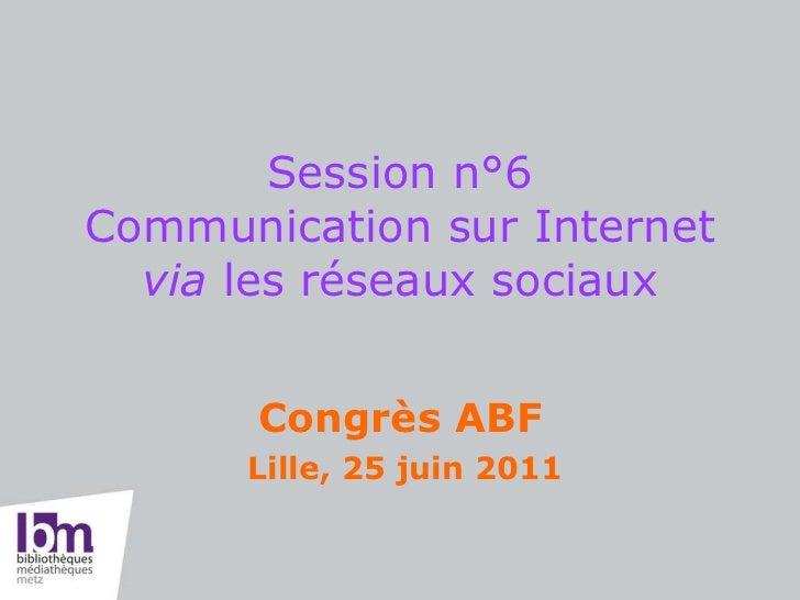Session n°6 Communication sur Internet  via  les réseaux sociaux   Congrès ABF Lille, 25 juin 2011