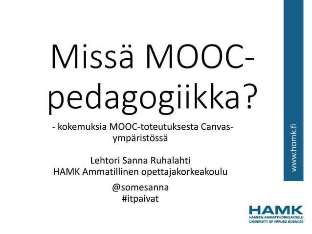 Missä MOOC- pedagogiikka? - kokemuksia MOOC-toteutuksesta Canvas- ympäristössä Lehtori Sanna Ruhalahti HAMK Ammatillinen o...