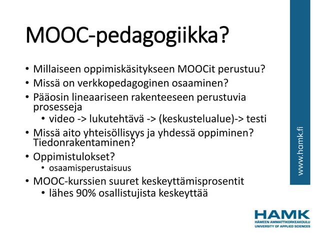 MOOC-pedagogiikka? • Millaiseen oppimiskäsitykseen MOOCit perustuu? • Missä on verkkopedagoginen osaaminen? • Pääosin line...