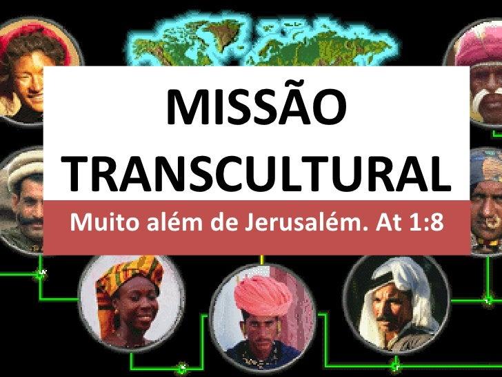 MISSÃO TRANSCULTURAL Muito além de Jerusalém. At 1:8