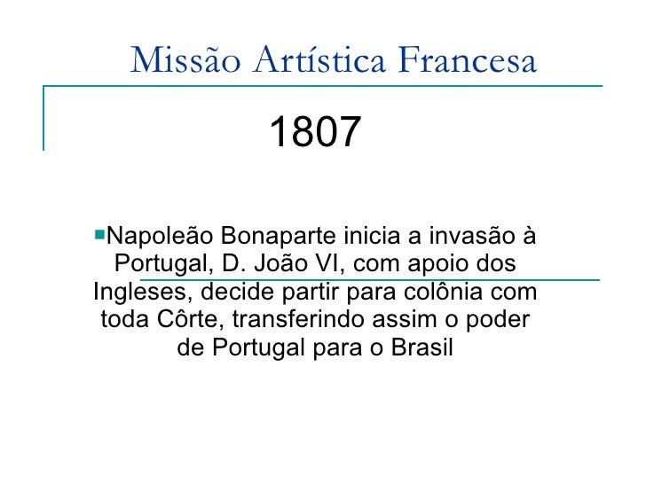 Missão Artística Francesa <ul><li>1807 </li></ul><ul><li>Napoleão Bonaparte inicia a invasão à Portugal, D. João VI, com a...