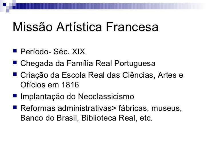 Missão Artística Francesa   Período- Séc. XIX   Chegada da Família Real Portuguesa   Criação da Escola Real das Ciência...