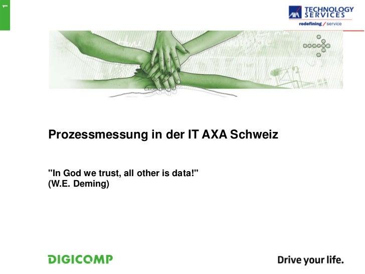 """1    Prozessmessung in der IT AXA Schweiz    """"In God we trust, all other is data!""""    (W.E. Deming)"""