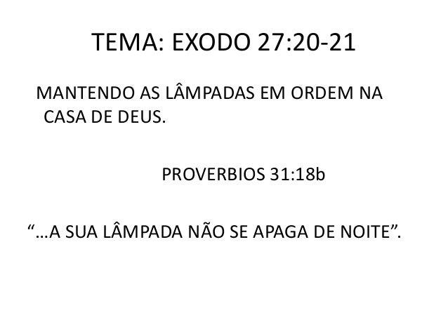 """TEMA: EXODO 27:20-21 MANTENDO AS LÂMPADAS EM ORDEM NA CASA DE DEUS. PROVERBIOS 31:18b """"…A SUA LÂMPADA NÃO SE APAGA DE NOIT..."""
