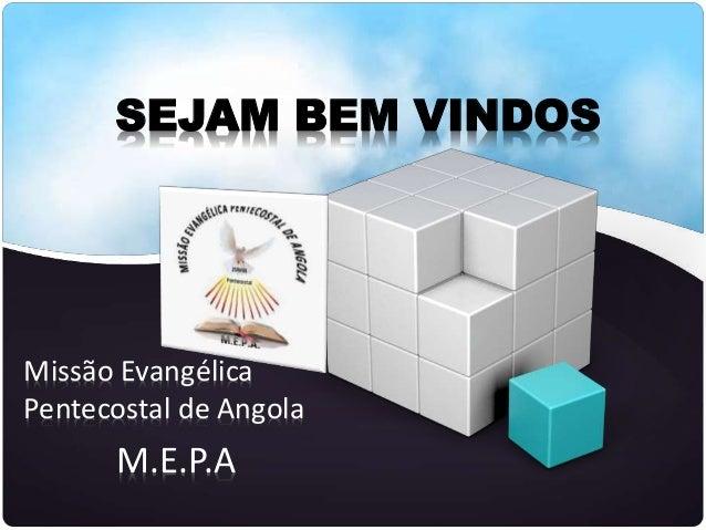 SEJAM BEM VINDOS Missão Evangélica Pentecostal de Angola M.E.P.A