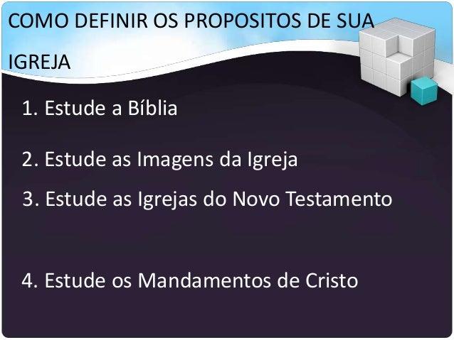 COMO DEFINIR OS PROPOSITOS DE SUA IGREJA 1. Estude a Bíblia 2. Estude as Imagens da Igreja 3. Estude as Igrejas do Novo Te...