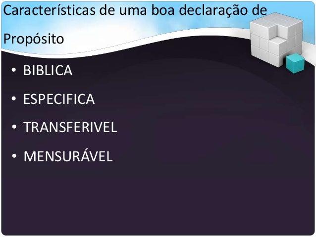 Características de uma boa declaração de Propósito • BIBLICA • ESPECIFICA • TRANSFERIVEL • MENSURÁVEL