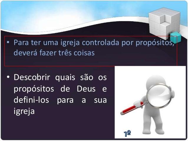 • Para ter uma igreja controlada por propósitos, deverá fazer três coisas • Descobrir quais são os propósitos de Deus e de...