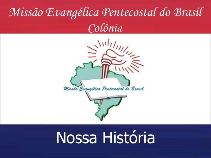 Missão Evangélica Pentecostal do Brasil Colônia Nossa   História