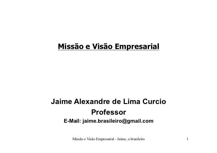 Missão e Visão Empresarial     Jaime Alexandre de Lima Curcio           Professor    E-Mail: jaime.brasileiro@gmail.com   ...