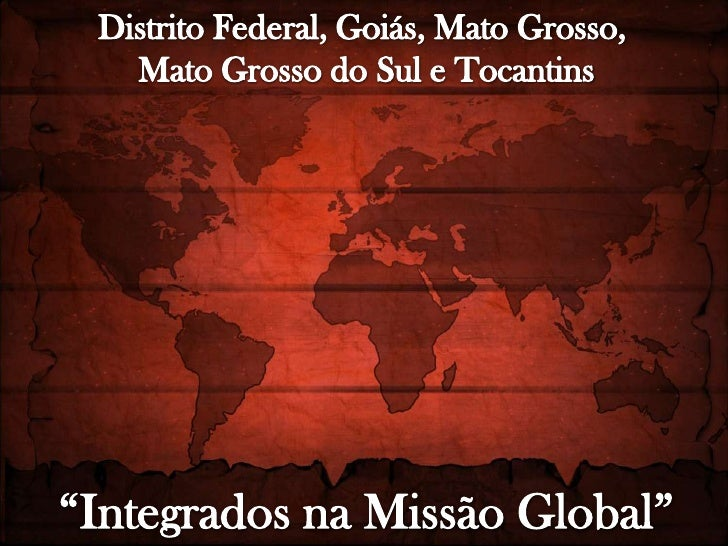 "Distrito Federal, Goiás, Mato Grosso, <br />Mato Grosso do Sul e Tocantins<br />""Integrados na Missão Global""<br />"