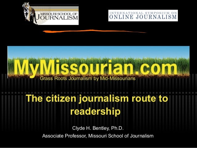 Grass Roots Journalism by Mid-Missourians The citizen journalism route to readership Clyde H. Bentley, Ph.D. Associate Pro...