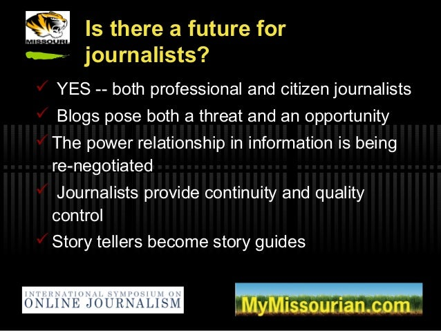 Is there a future for journalists?  YES -- both professional and citizen journalists  Blogs pose both a threat and an op...