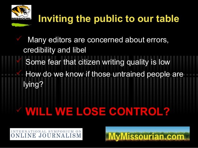 Inviting the public to our table  Many editors are concerned about errors, credibility and libel  Some fear that citizen...