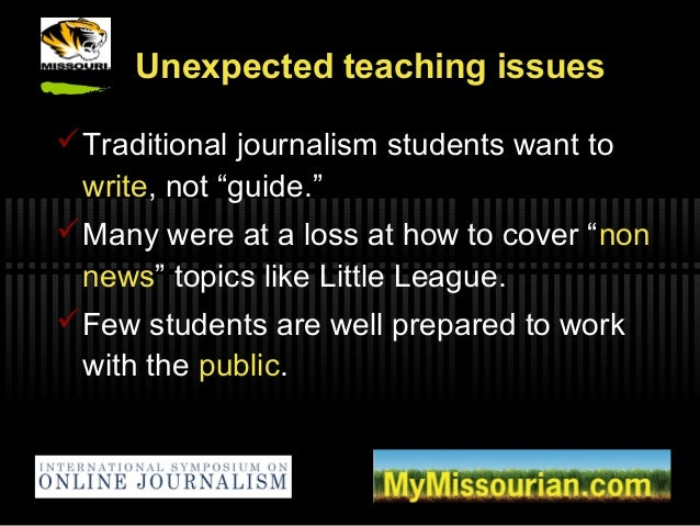 """Unexpected teaching issues Traditional journalism students want to write, not """"guide."""" Many were at a loss at how to cov..."""