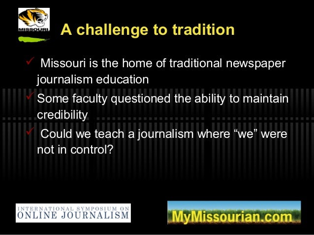 A challenge to tradition  Missouri is the home of traditional newspaper journalism education  Some faculty questioned th...