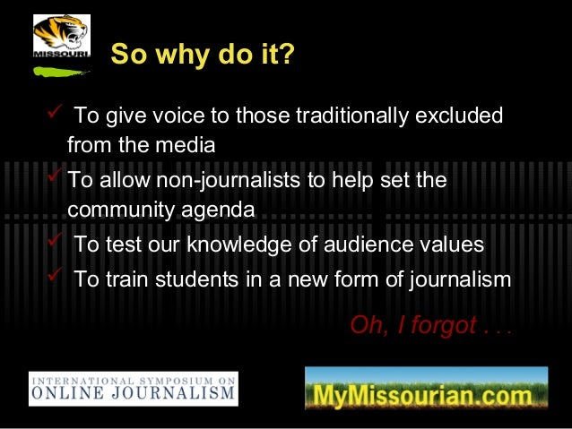 So why do it?  To give voice to those traditionally excluded from the media  To allow non-journalists to help set the co...