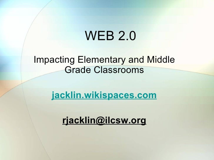 WEB 2.0 Impacting Elementary and Middle Grade Classrooms jacklin.wikispaces.com [email_address]