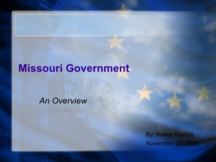 Missouri Government An Overview By: Kelley Kasten November 25, 2008