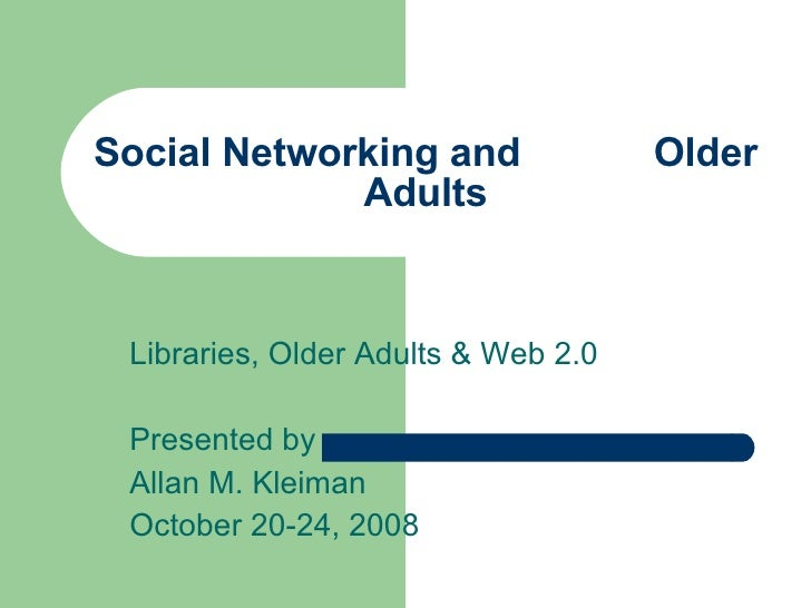 Social Networking and  Older Adults Libraries, Older Adults & Web 2.0 Presented by Allan M. Kleiman October 20-24, 2008