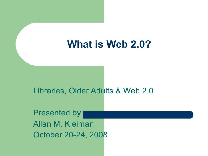 What is Web 2.0? Libraries, Older Adults & Web 2.0 Presented by Allan M. Kleiman October 20-24, 2008
