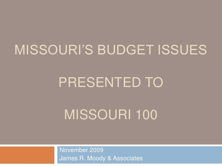 Missouri's Budget IssuesPresented ToMissouri 100<br />November 2009<br />James R. Moody & Associates<br />