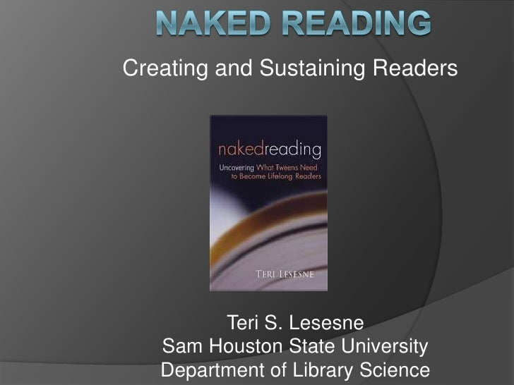 Naked reading<br />Creating and Sustaining Readers<br />Teri S. Lesesne<br />Sam Houston State University<br />Department ...