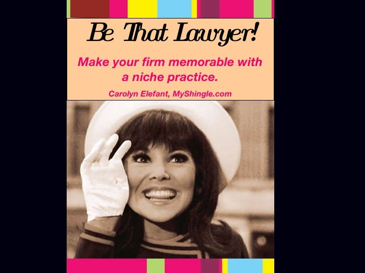 Be That Lawyer! Make your firm memorable with a niche practice. Carolyn Elefant, MyShingle.com
