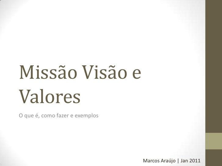 Missão Visão e Valores<br />O que é, como fazer e exemplos<br />Marcos Araújo | Jan 2011<br />