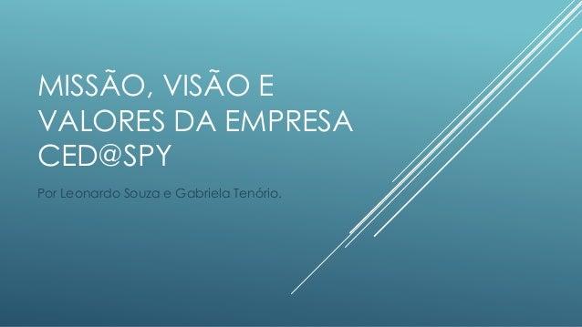 MISSÃO, VISÃO E VALORES DA EMPRESA CED@SPY Por Leonardo Souza e Gabriela Tenório.