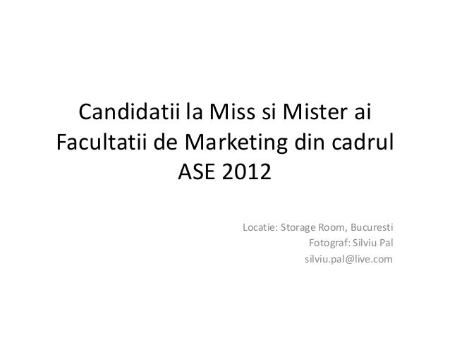 Candidatii la Miss si Mister aiFacultatii de Marketing din cadrul             ASE 2012                  Locatie: Storage R...