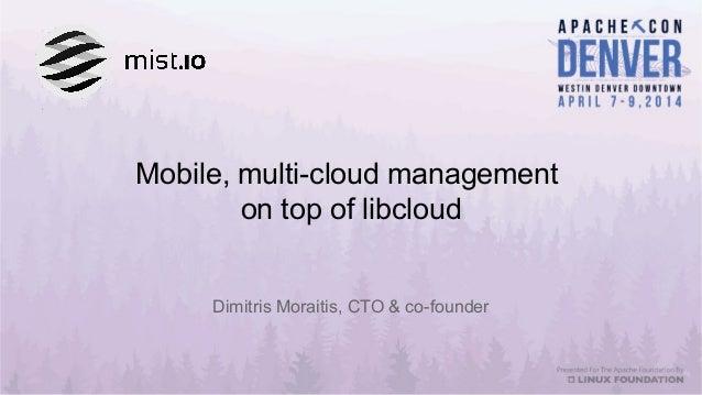 Mobile, multi-cloud management on top of libcloud Dimitris Moraitis, CTO & co-founder