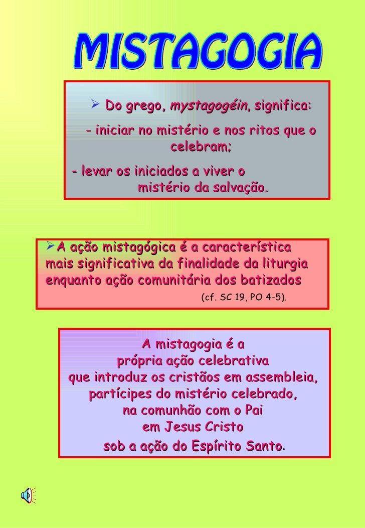 MISTAGOGIA <ul><li>Do grego,  mystagogéin , significa: </li></ul><ul><li>- iniciar no mistério e nos ritos que o celebram;...