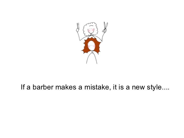If a barber makes a mistake, it is a ne w  style....