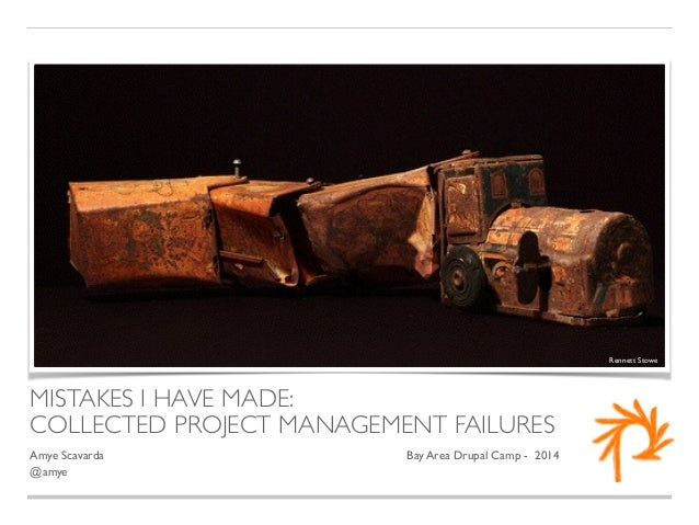 MISTAKES I HAVE MADE:  COLLECTED PROJECT MANAGEMENT FAILURES  Amye Scavarda  Bay Area Drupal Camp - 2014  @amye  Rennett S...